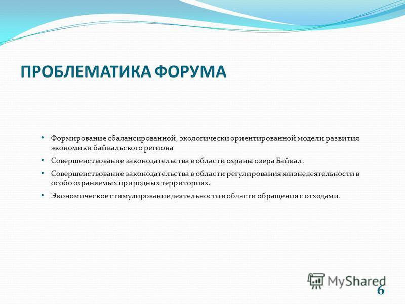 6 ПРОБЛЕМАТИКА ФОРУМА Формирование сбалансированной, экологически ориентированной модели развития экономики байкальского региона Совершенствование законодательства в области охраны озера Байкал. Совершенствование законодательства в области регулирова