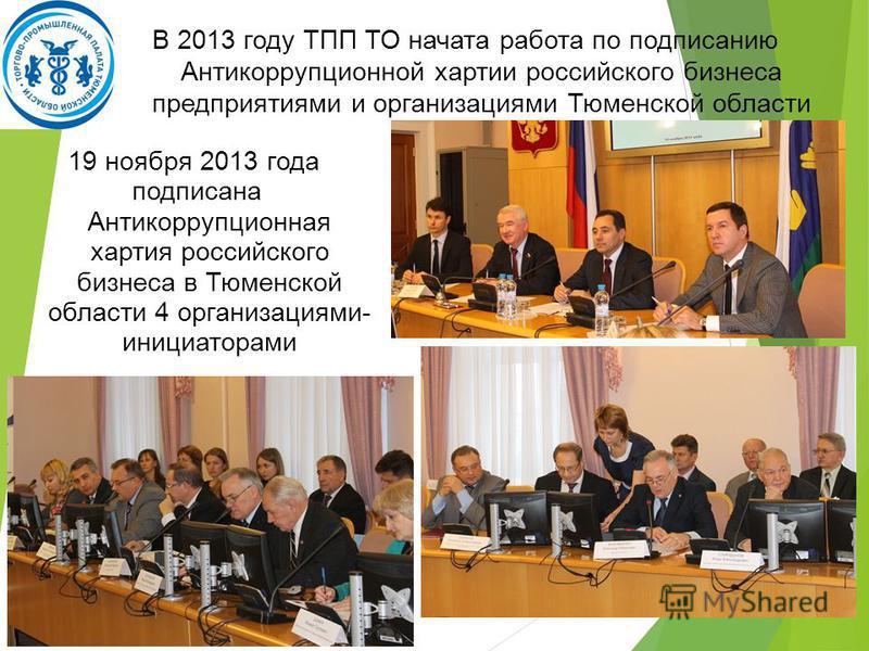 19 ноября 2013 года подписана Антикоррупционная хартия российского бизнеса в Тюменской области 4 организациями- инициаторами В 2013 году ТПП ТО начата работа по подписанию Антикоррупционной хартии российского бизнеса предприятиями и организациями Тюм