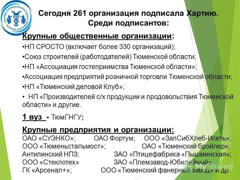 Сегодня 261 организация подписала Хартию. Среди подписантов: Крупные общественные организации: НП СРОСТО (включает более 330 организаций); Союз строителей (работодателей) Тюменской области; НП «Ассоциация гостеприимства Тюменской области»; Ассоциация