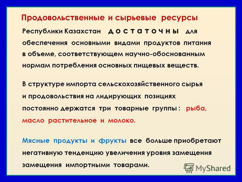 Продовольственные и сырьевые ресурсы Республики Казахстан д о с т а т о ч н ы для обеспечения основными видами продуктов питания в объеме, соответствующем научно-обоснованным нормам потребления основных пищевых веществ. В структуре импорта сельскохоз