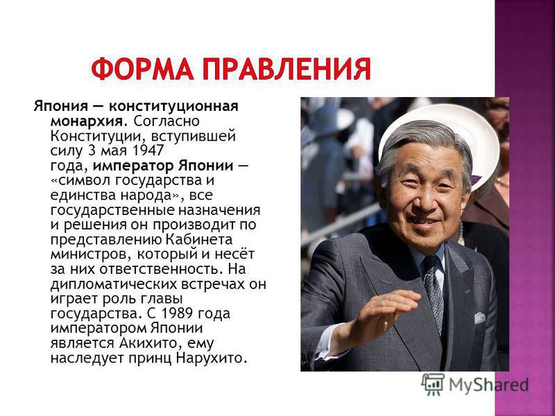 Япония конституционная монархия. Согласно Конституции, вступившей силу 3 мая 1947 года, император Японии «символ государства и единства народа», все государственные назначения и решения он производит по представлению Кабинета министров, который и нес