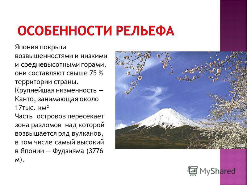 Япония покрыта возвышенностями и низкими и средневысотными горами, они составляют свыше 75 % территории страны. Крупнейшая низменность Канто, занимающая около 17 тыс. км² Часть островов пересекает зона разломов над которой возвышается ряд вулканов, в