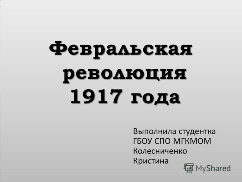 Февральская революция 1917 года Выполнила студентка ГБОУ СПО МГКМОМ Колесниченко Кристина