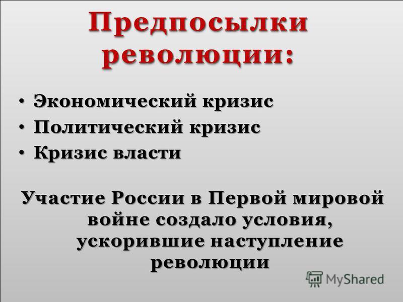 Предпосылки революции: Экономический кризис Экономический кризис Политический кризис Политический кризис Кризис власти Кризис власти Участие России в Первой мировой войне создало условия, ускорившие наступление революции