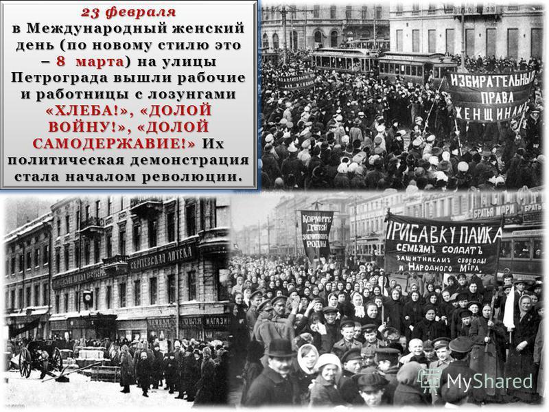 23 февраля в Международный женский день (по новому стилю это – 8 марта) на улицы Петрограда вышли рабочие и работницы с лозунгами «ХЛЕБА!», «ДОЛОЙ ВОЙНУ!», «ДОЛОЙ САМОДЕРЖАВИЕ!» Их политическая демонстрация стала началом революции. 23 февраля в Между