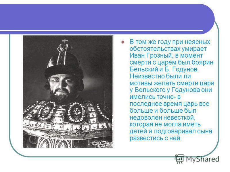 В том же году при неясных обстоятельствах умирает Иван Грозный, в момент смерти с царем был боярин Бельский и Б. Годунов. Неизвестно были ли мотивы желать смерти царя у Бельского у Годунова они имелись точно- в последнее время царь все больше и больш