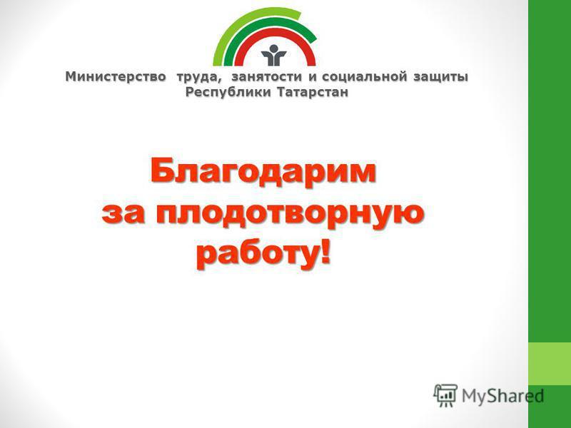Министерство труда, занятости и социальной защиты Республики Татарстан Благодарим за плодотворную работу!