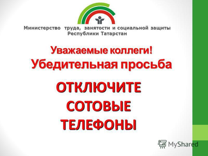 Министерство труда, занятости и социальной защиты Республики Татарстан Уважаемые коллеги! Убедительная просьба ОТКЛЮЧИТЕ СОТОВЫЕ ТЕЛЕФОНЫ