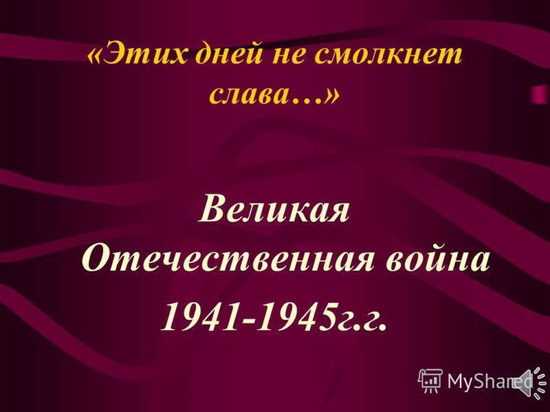 «Этих дней не смолкнет слава…» Великая Отечественная война 1941-1945 г.г.