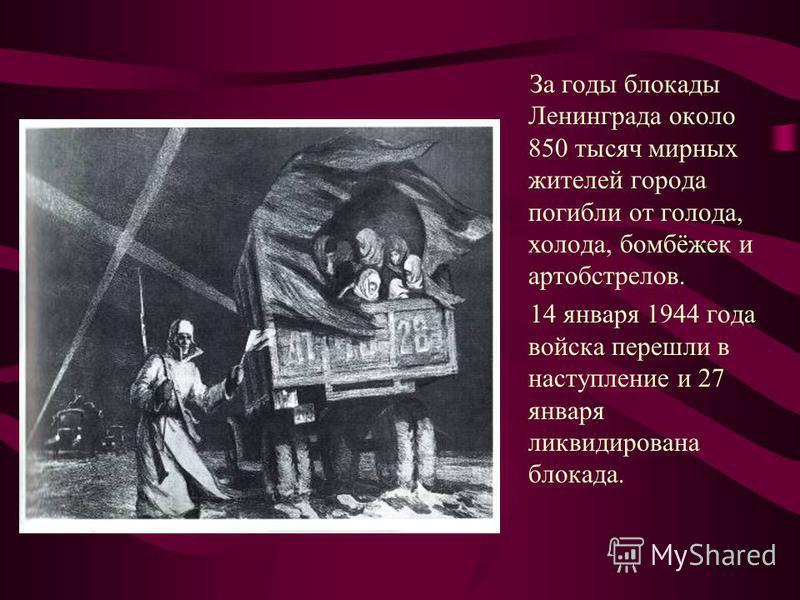 За годы блокады Ленинграда около 850 тысяч мирных жителей города погибли от голода, холода, бомбёжек и артобстрелов. 14 января 1944 года войска перешли в наступление и 27 января ликвидирована блокада.