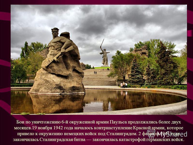 Бои по уничтожению 6-й окруженной армии Паульса продолжались более двух месяцев.19 ноября 1942 года началось контрнаступление Красной армии, которое привело к окружению немецких войск под Сталинградом. 2 февраля 1943 года закончилась Сталинградская б