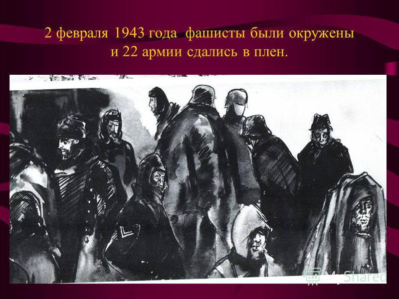 2 февраля 1943 года фашисты были окружены и 22 армии сдались в плен.