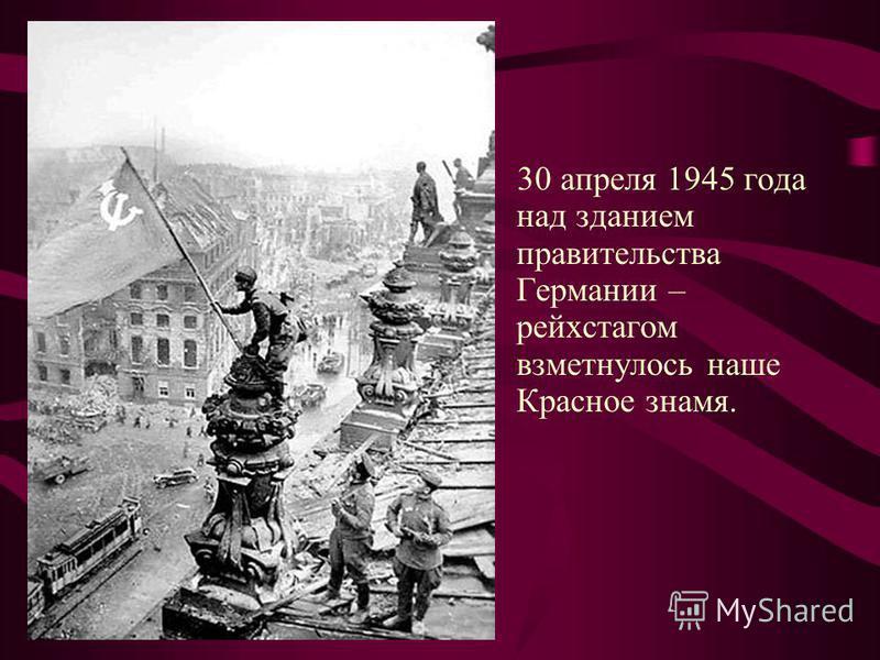 30 апреля 1945 года над зданием правительства Германии – рейхстагом взметнулось наше Красное знамя.