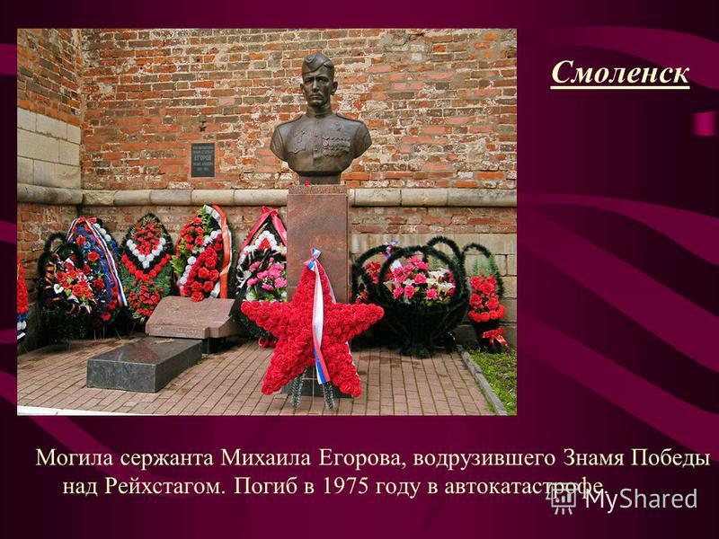 Смоленск Могила сержанта Михаила Егорова, водрузившего Знамя Победы над Рейхстагом. Погиб в 1975 году в автокатастрофе.