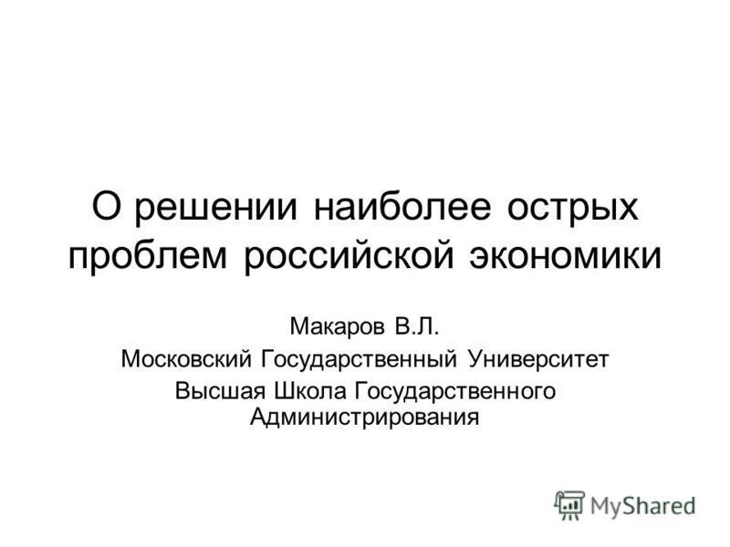 О решении наиболее острых проблем российской экономики Макаров В.Л. Московский Государственный Университет Высшая Школа Государственного Администрирования