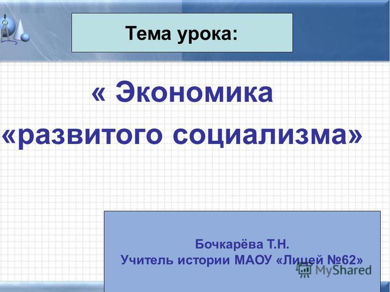 « Экономика «развитого социализма» Тема урока: Бочкарёва Т.Н. Учитель истории МАОУ «Лицей 62»