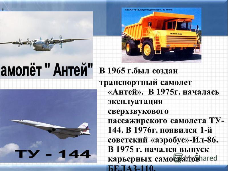 В 1965 г.был создан транспортный самолет «Антей». В 1975 г. началась эксплуатация сверхзвукового пассажирского самолета ТУ- 144. В 1976 г. появился 1-й советский «аэробус»-Ил-86. В 1975 г. начался выпуск карьерных самосвалов БЕЛАЗ-110.