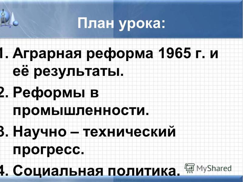 План урока: 1. Аграрная реформа 1965 г. и её результаты. 2. Реформы в промышленности. 3. Научно – технический прогресс. 4. Социальная политика.