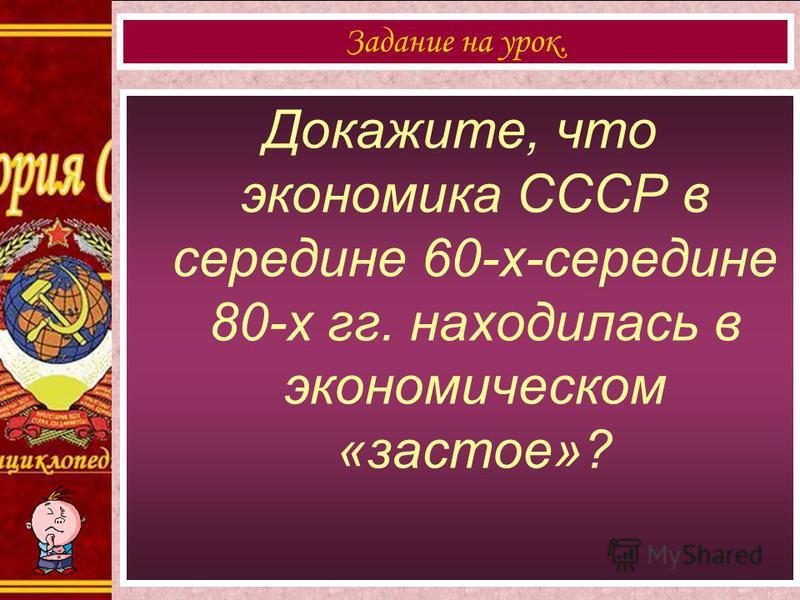Докажите, что экономика СССР в середине 60-х-середине 80-х гг. находилась в экономическом «застое»? Задание на урок.