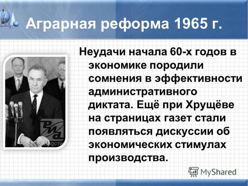 Аграрная реформа 1965 г. Неудачи начала 60-х годов в экономике породили сомнения в эффективности административного диктата. Ещё при Хрущёве на страницах газет стали появляться дискуссии об экономических стимулах производства.