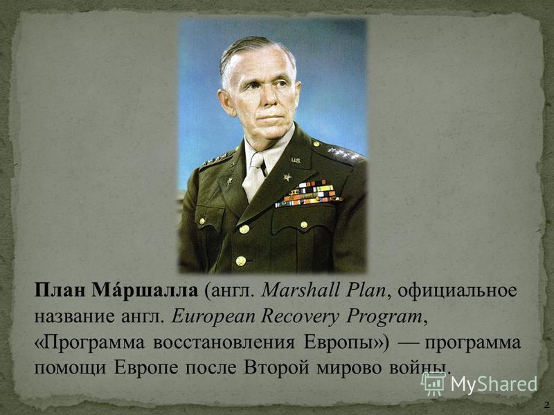 План Мáршалла (англ. Marshall Plan, официальное название англ. European Recovery Program, «Программа восстановления Европы») программа помощи Европе после Второй мировой войны. 2