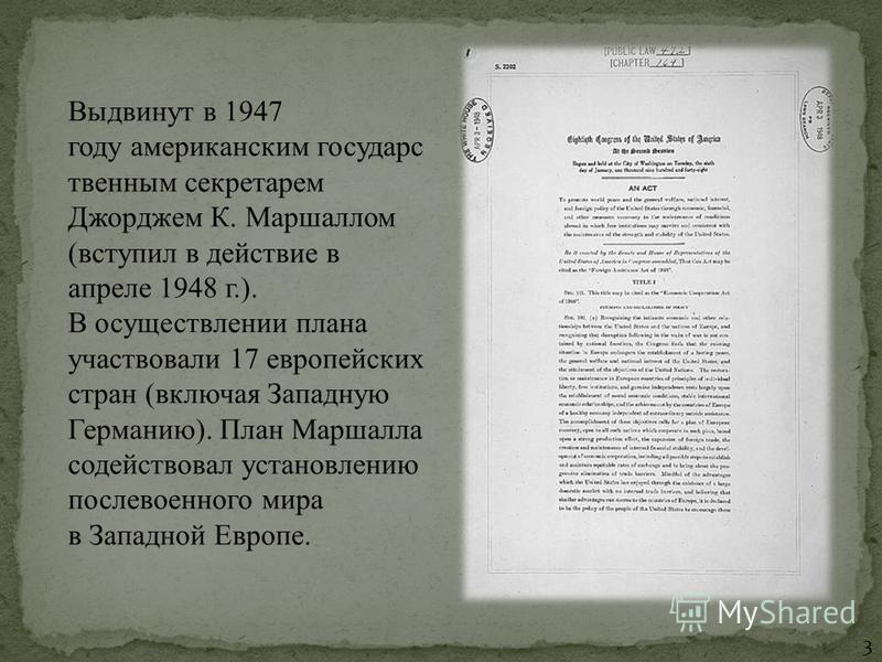 Выдвинут в 1947 году американским государственным секретарем Джорджем К. Маршаллом (вступил в действие в апреле 1948 г.). В осуществлении плана участвовали 17 европейских стран (включая Западную Германию). План Маршалла содействовал установлению посл
