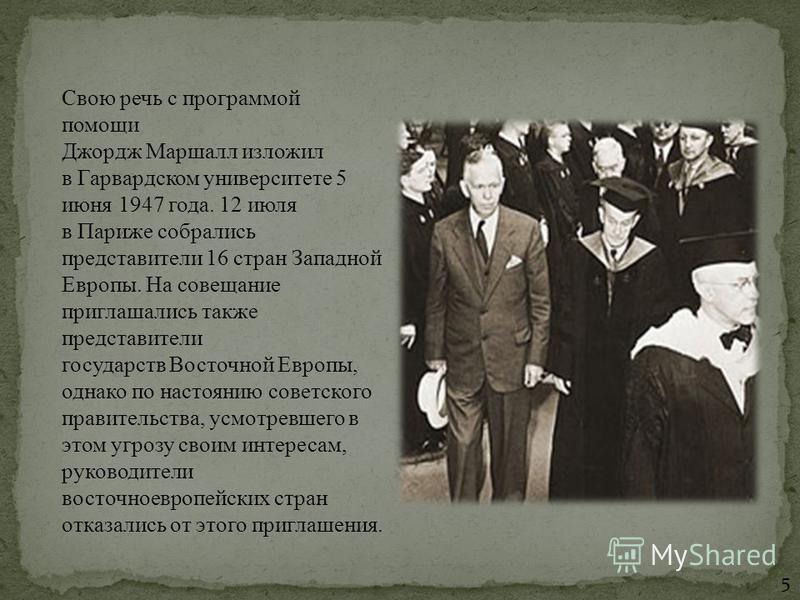 Свою речь с программой помощи Джордж Маршалл изложил в Гарвардском университете 5 июня 1947 года. 12 июля в Париже собрались представители 16 стран Западной Европы. На совещание приглашались также представители государств Восточной Европы, однако по