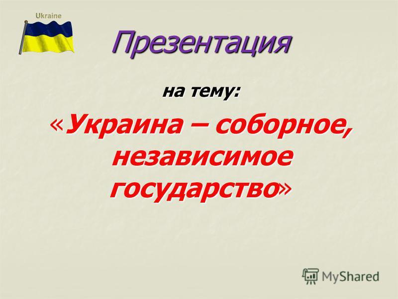Презентация на тему: «Украина – соборное, независимое государство»