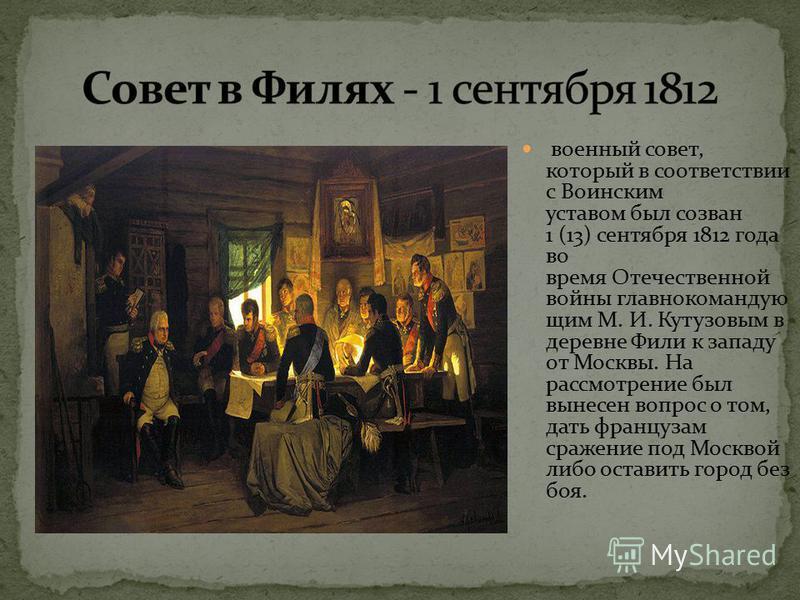 военный совет, который в соответствии с Воинским уставом был созван 1 (13) сентября 1812 года во время Отечественной войны главнокомандующим М. И. Кутузовым в деревне Фили к западу от Москвы. На рассмотрение был вынесен вопрос о том, дать французам с