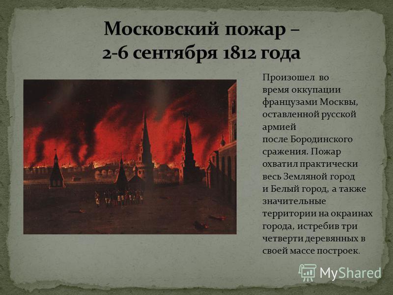 Произошел во время оккупации французами Москвы, оставленной русской армией после Бородинского сражения. Пожар охватил практически весь Земляной город и Белый город, а также значительные территории на окраинах города, истребив три четверти деревянных
