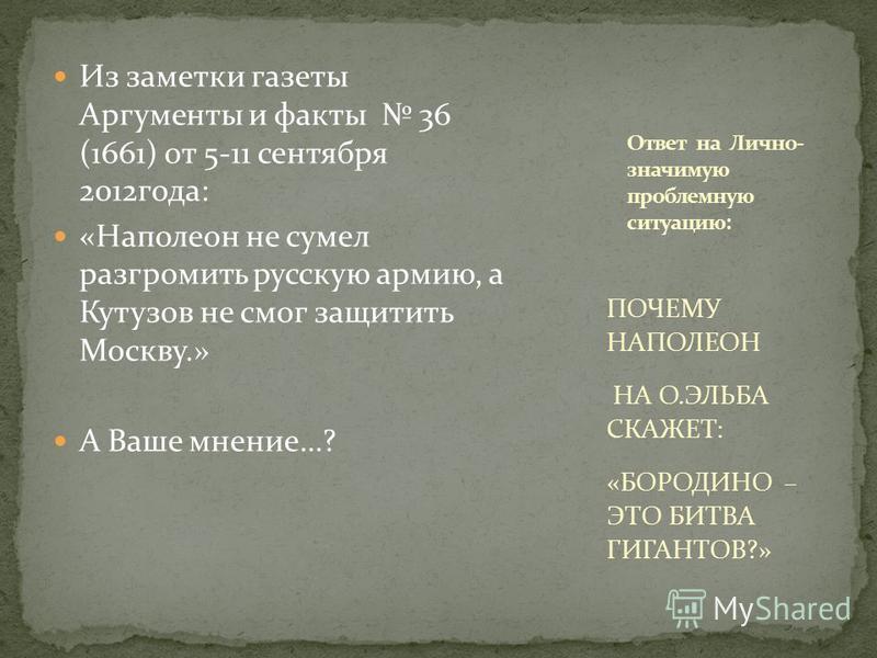 Из заметки газеты Аргументы и факты 36 (1661) от 5-11 сентября 2012 года: «Наполеон не сумел разгромить русскую армию, а Кутузов не смог защитить Москву.» А Ваше мнение…? ПОЧЕМУ НАПОЛЕОН НА О.ЭЛЬБА СКАЖЕТ: «БОРОДИНО – ЭТО БИТВА ГИГАНТОВ?»