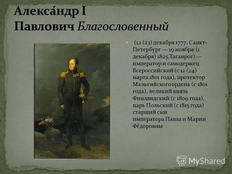 (12 (23) декабря 1777, Санкт- Петербург 19 ноября (1 декабря) 1825,Таганрог) император и самодержец Всероссийский (с 12 (24) марта 1801 года), протектор Мальтийского ордена (с 1801 года), великий князь Финляндский (с 1809 года), царь Польский (с 1815