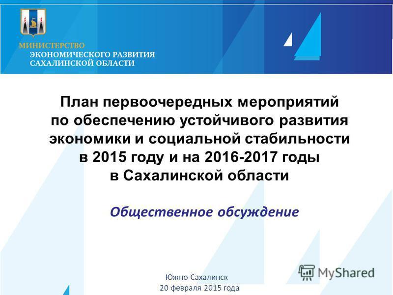 Южно-Сахалинск 20 февраля 2015 года План первоочередных мероприятий по обеспечению устойчивого развития экономики и социальной стабильности в 2015 году и на 2016-2017 годы в Сахалинской области Общественное обсуждение