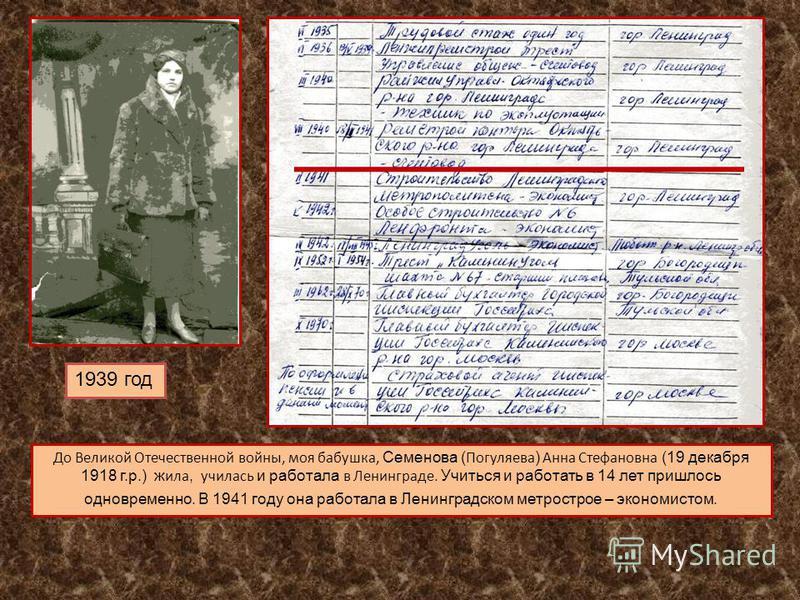 До Великой Отечественной войны, моя бабушка, Семенова ( Погуляева ) Анна Стефановна (19 декабря 1918 г.р.) ж ила, училась и работала в Ленинграде. Учиться и работать в 14 лет пришлось одновременно. В 1941 году она работала в Ленинградском метрострое