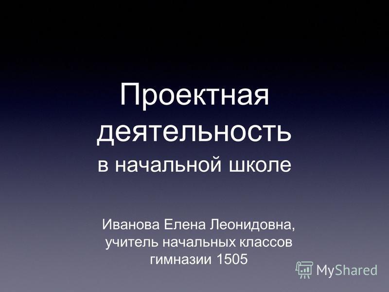 Проектная деятельность в начальной школе Иванова Елена Леонидовна, учитель начальных классов гимназии 1505