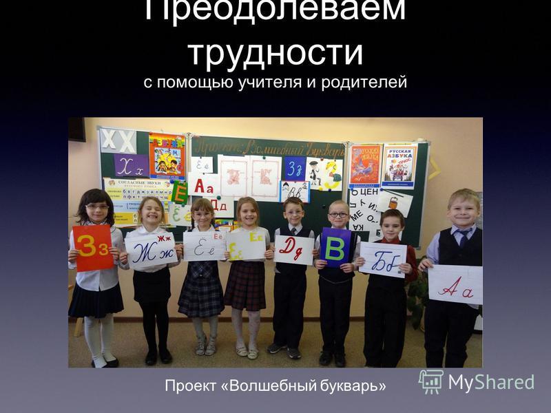 Преодолеваем трудности с помощью учителя и родителей Проект «Волшебный букварь»