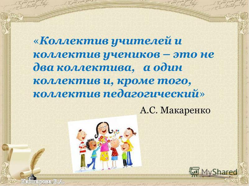 «Коллектив учителей и коллектив учеников – это не два коллектива, а один коллектив и, кроме того, коллектив педагогический» А.С. Макаренко