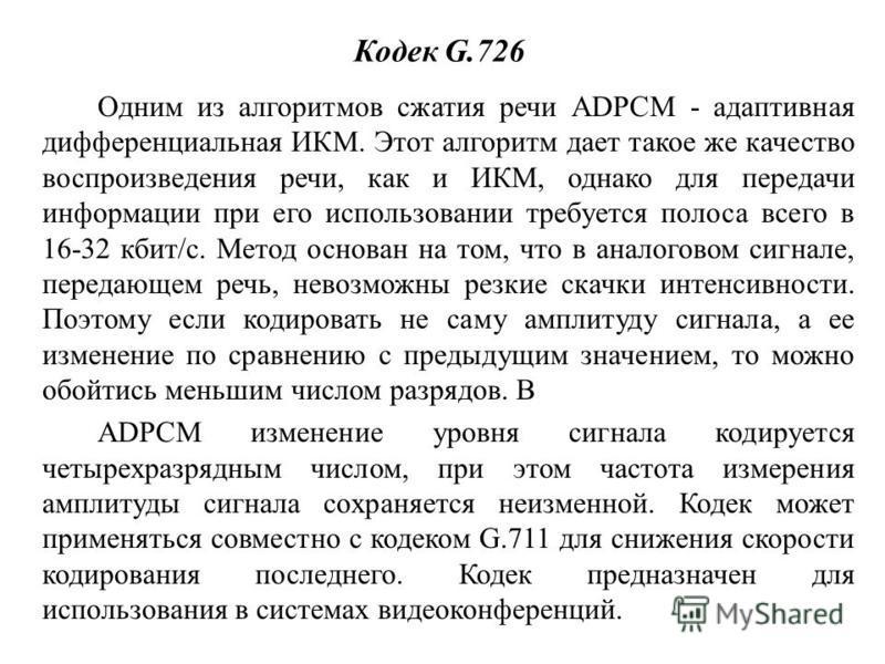 Кодек G.726 Одним из алгоритмов сжатия речи ADPCM - адаптивная дифференциальная ИКМ. Этот алгоритм дает такое же качество воспроизведения речи, как и ИКМ, однако для передачи информации при его использовании требуется полоса всего в 16-32 кбит/с. Мет