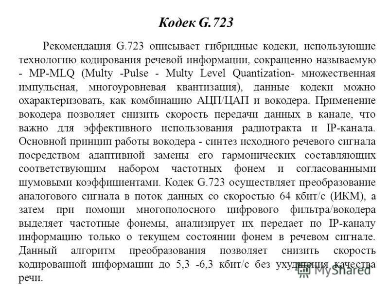 Кодек G.723 Рекомендация G.723 описывает гибридные кодеки, использующие технологию кодирования речевой информации, сокращенно называемую - MP-MLQ (Multy -Pulse - Multy Level Quantization- множественная импульсная, многоуровневая квантизация), данные