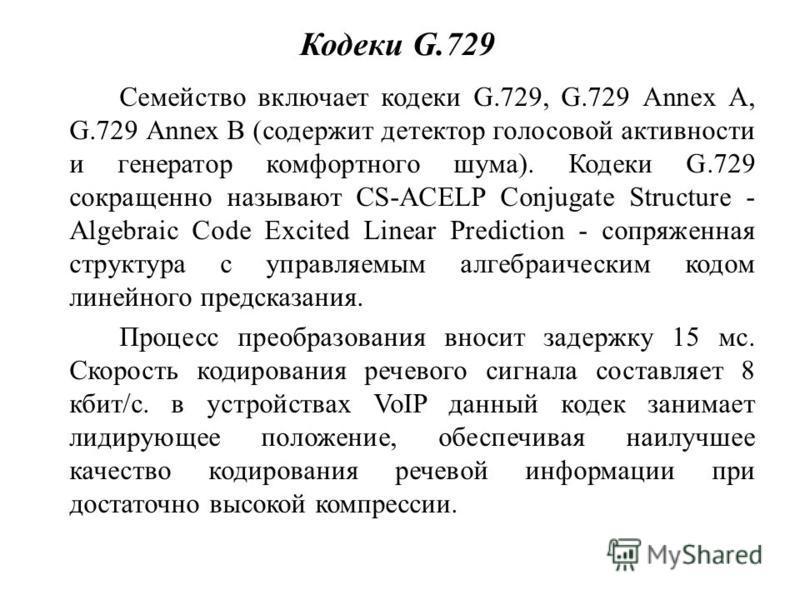Кодеки G.729 Семейство включает кодеки G.729, G.729 Annex A, G.729 Annex В (содержит детектор голосовой активности и генератор комфортного шума). Кодеки G.729 сокращенно называют CS-ACELP Conjugate Structure - Algebraic Code Excited Linear Prediction