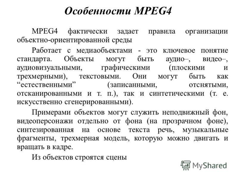 Особенности MPEG4 MPEG4 фактически задает правила организации объектно-ориентированной среды Работает с медиаобъектами - это ключевое понятие стандарта. Объекты могут быть аудио–, видео–, аудиовизуальными, графическими (плоскими и трехмерными), текст