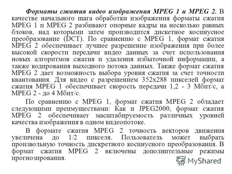Форматы сжатия видео изображения MPEG 1 и MPEG 2. В качестве начального шага обработки изображения форматы сжатия MPEG 1 и MPEG 2 разбивают опорные кадры на несколько равных блоков, над которыми затем производится дискетное косинусное преобразование