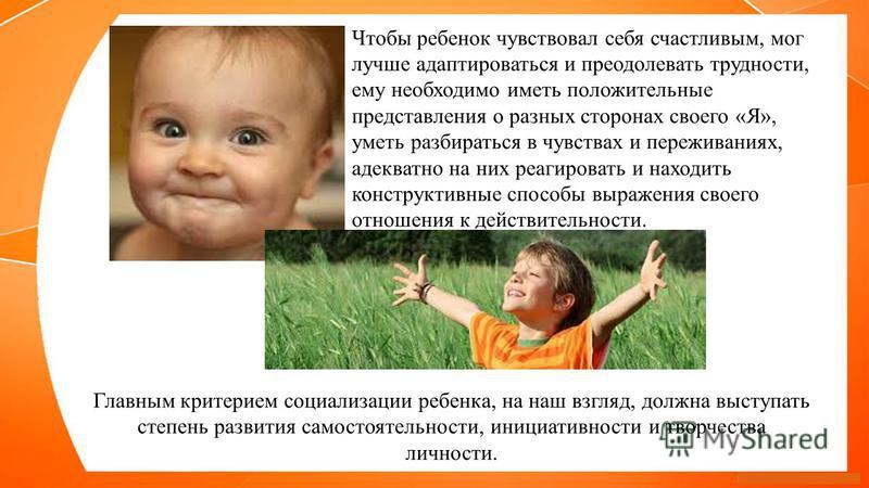 Чтобы ребенок чувствовал себя счастливым, мог лучше адаптироваться и преодолевать трудности, ему необходимо иметь положительные представления о разных сторонах своего «Я», уметь разбираться в чувствах и переживаниях, адекватно на них реагировать и на