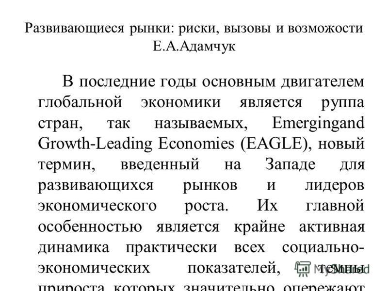 Развивающиеся рынки: риски, вызовы и возможности Е.А.Адамчук В последние годы основным двигателем глобальной экономики является ггруппа стран, так называемых, Emergingand Growth-Leading Economies (EAGLE), новый термин, введенный на Западе для развива