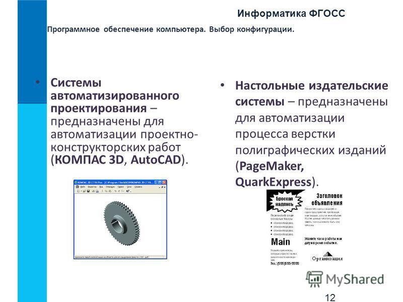 Информатика ФГОСС 12 Программное обеспечение компьютера. Выбор конфигурации. Системы автоматизированного проектирования – предназначены для автоматизации проектно- конструкторских работ (КОМПАС 3D, AutoCAD). Настольные издательские системы – предназн
