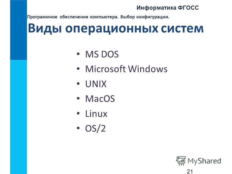 Информатика ФГОСС 21 Программное обеспечение компьютера. Выбор конфигурации. Виды операционных систем MS DOS Microsoft Windows UNIX MacOS Linux OS/2