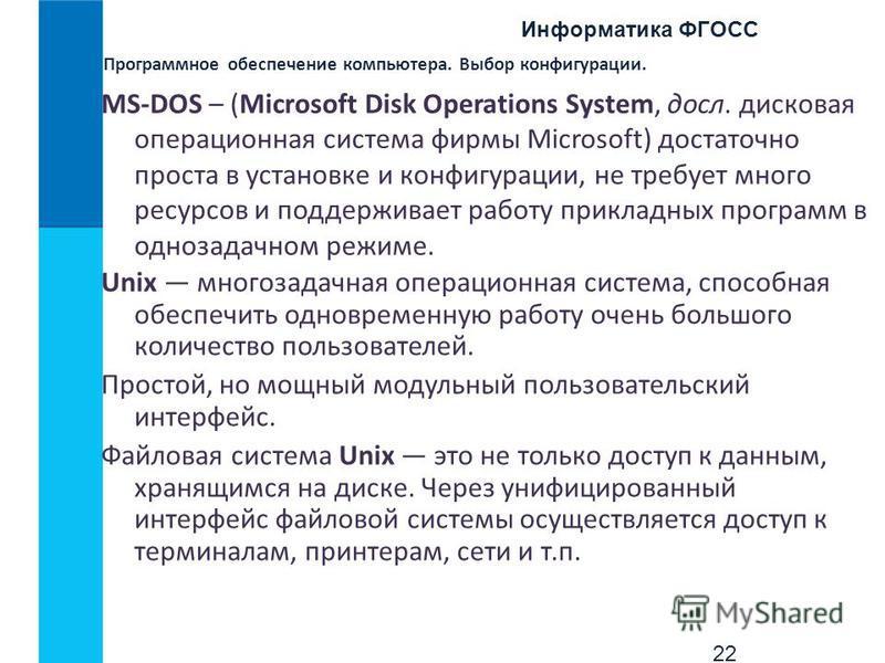 Информатика ФГОСС 22 Программное обеспечение компьютера. Выбор конфигурации. MS-DOS – (Microsoft Disk Operations System, досл. дисковая операционная система фирмы Microsoft) достаточно проста в установке и конфигурации, не требует много ресурсов и по