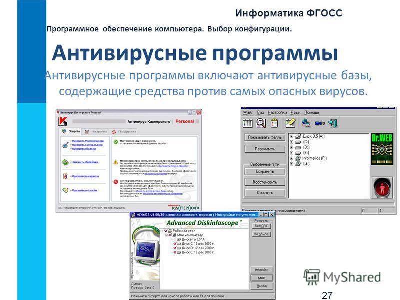 Информатика ФГОСС 27 Программное обеспечение компьютера. Выбор конфигурации. Антивирусные программы Антивирусные программы включают антивирусные базы, содержащие средства против самых опасных вирусов.