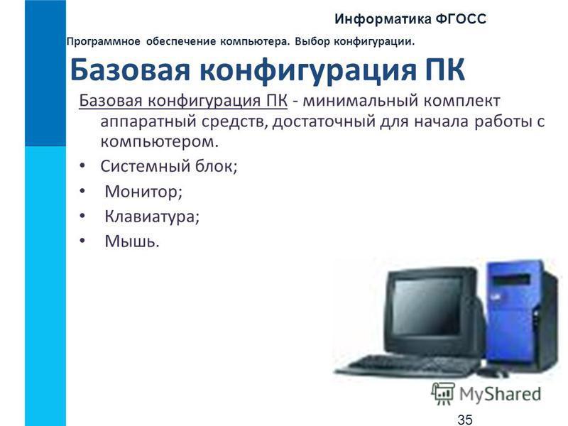 Информатика ФГОСС 35 Программное обеспечение компьютера. Выбор конфигурации. Базовая конфигурация ПК Базовая конфигурация ПК - минимальный комплект аппаратный средств, достаточный для начала работы с компьютером. Системный блок; Монитор; Клавиатура;
