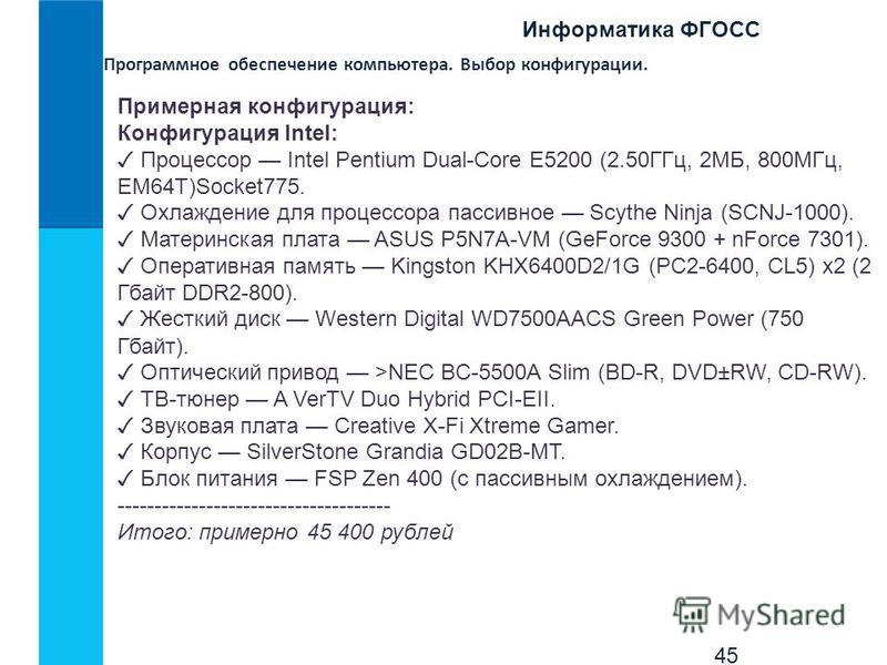 Информатика ФГОСС 45 Программное обеспечение компьютера. Выбор конфигурации. Примерная конфигурация: Конфигурация Intel: Процессор Intel Pentium Dual-Core E5200 (2.50ГГц, 2МБ, 800МГц, EM64T)Socket775. Охлаждение для процессора пассивное Scythe Ninja